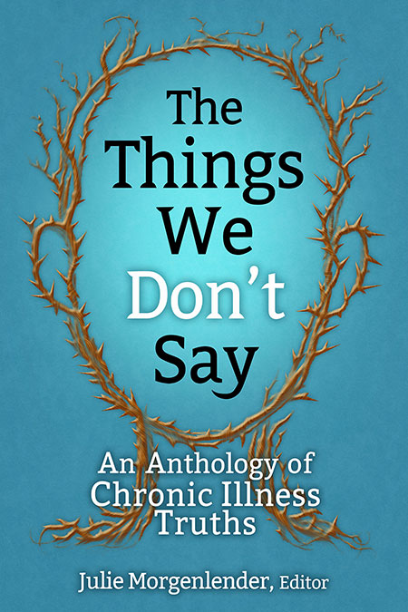 Blue background with brown outline of a head made up of thorns, in center of head is the titleThe Things We Don't Say and below that the subtitle An Anthology of Chronic Illness Truths, at bottom Julie Morgenlender, Editor